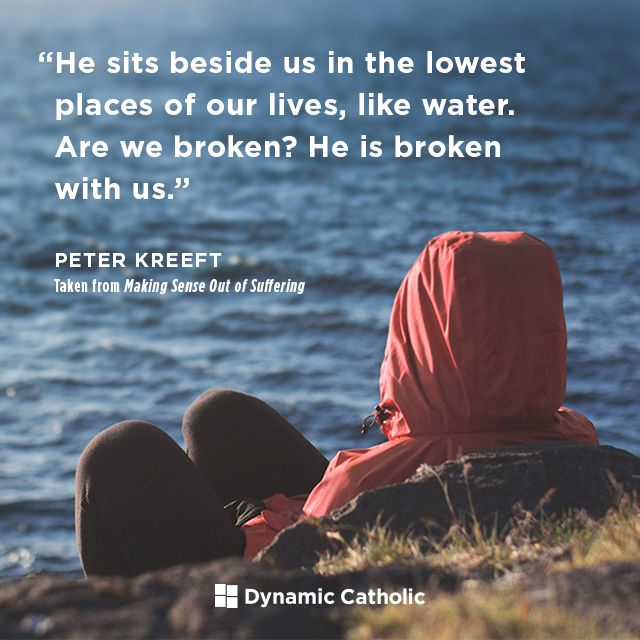 """""""He sits beside us in the lowest places of our lives, like water. Are we broken? He is broken with us."""" -Peter Kreeft, from the book Making Sense Out of Suffering, available FREE from Dynamic Catholic"""