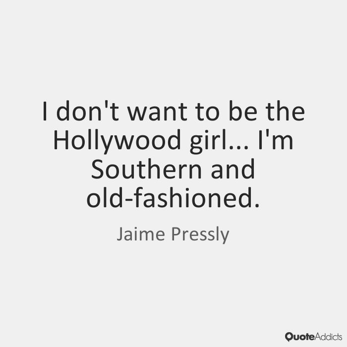 I don't want to be the Hollywood girl... I'm Southern and old-fashioned. - Jaime Pressly #5