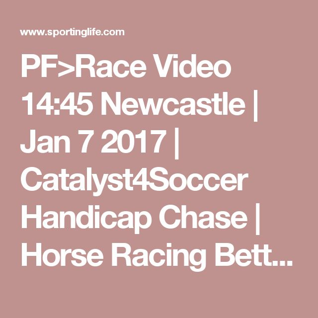 PF>Race Video 14:45 Newcastle | Jan 7 2017 | Catalyst4Soccer Handicap Chase | Horse Racing Betting Tips | Racecards, Live Results & News | Sporting Life