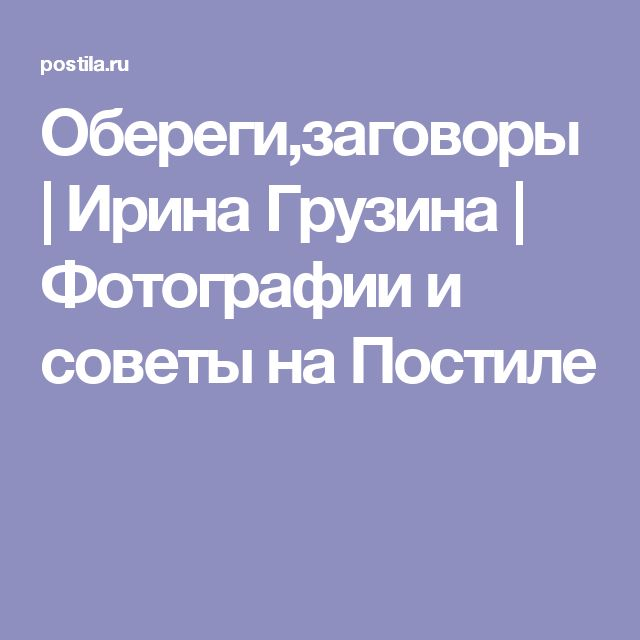Обереги,заговоры   Ирина Грузина   Фотографии и советы на Постиле