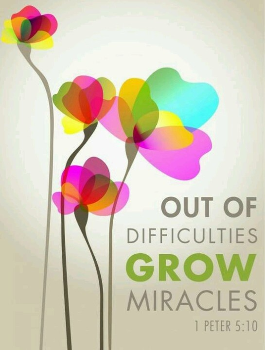 Out of difficulties grow miracles! 1 Peter 5:10