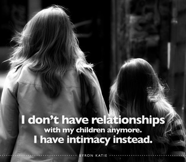 I don't have relationships with my children anymore. I have intimacy instead.  —Byron Katie