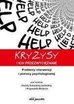 Kryzysy i ich przezwyciężanie : problemy interwencji i pomocy psychologicznej / pod red. Doroty Kubackiej-Jasieckiej i Krzysztofa Mudynia