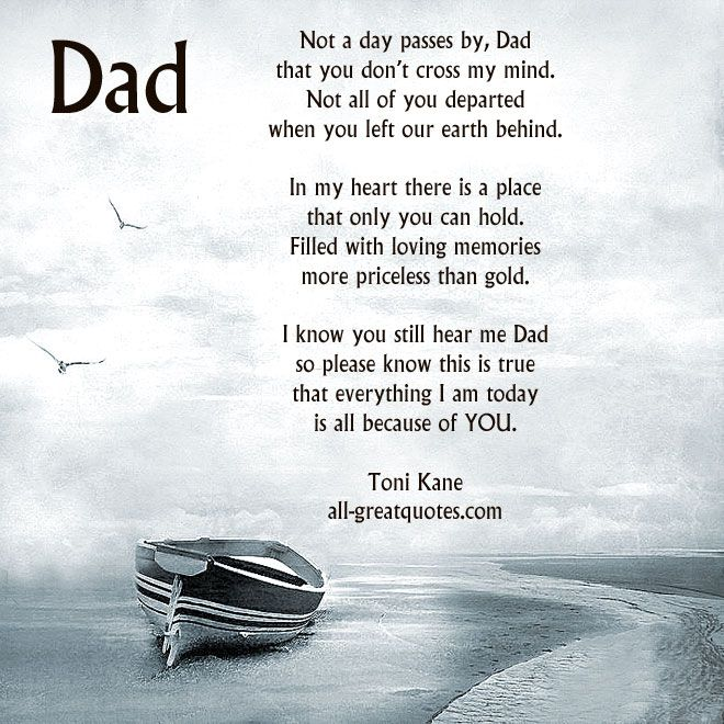 Not a day passes by, #Dad that you don't cross my mind. Not all of you departed when you left our earth behind. In my heart there is a place that only you can hold. Filled with loving memories more priceless than gold. I know you still hear me Dad so please know this is true that everything I am today is all because of You. By - Toni Kane – | all-greatquotes.com #InLovingMemory Cards For Dad #DadPoems #MissingYou