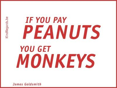 If you pay peanuts you get monkeys.