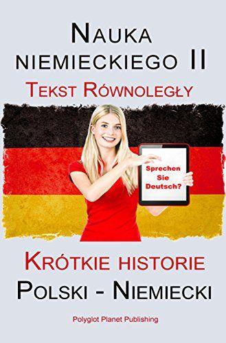 Nauka niemieckiego II: Tekst Równoległy - Krótkie historie (Polski - Niemiecki) (German Edition):   Nauka języka niemieckiego II przy pomocy Tekst Równoległy jest najbardziej satysfakcjonującą i skuteczną metodą nauki.br /br /Istniejące słownictwo jest odświeżane, zaś nowe słownictwo jest natychmiast wykorzystywane w praktyce. Gramatyka języka niemieckiego jest łatwo przyswajalna dzięki naszym pomysłowo napisanym i dobrze sformatowanym tekstom.br /br /+ Nie ma potrzeby sprawdzania nowe...