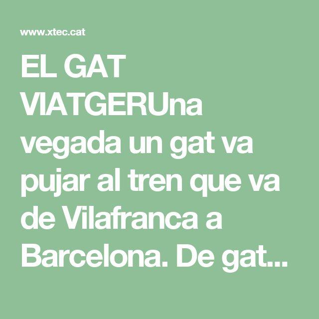 EL GAT VIATGERUna vegada un gat va pujar al tren que va de Vilafranca a Barcelona. De gats, al tren, sempre se n'hi ha vist, especialment dintre d'un cistell o d'una capsa amb algun forat per respirar. Fins i tot s'han vist gats de carrer; gats sense amo, que casualment, buscant rates, han anat a parar en un vagó abandonat. Però aquest que diem era un gat viatger, que viatjava pel seu compte.Portava una cartera negra sota el braç, com un advocat, però no era un advocat, era un gat. Portava…
