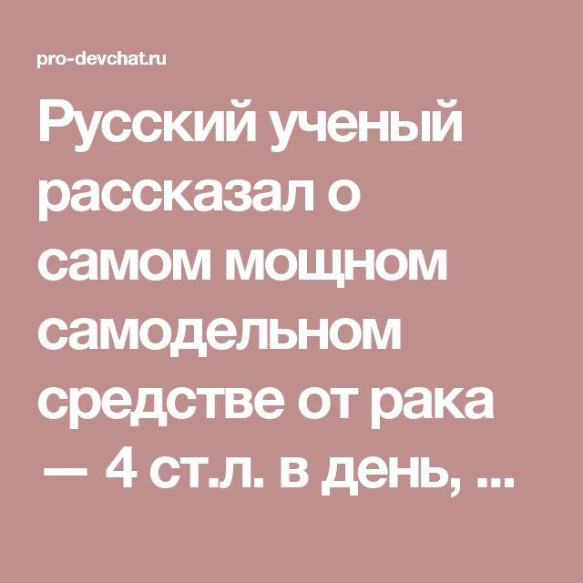 Русский ученый рассказал о самом мощном самодельном средстве от рака — 4 ст.л. в день, и вы «свободны»от рака!