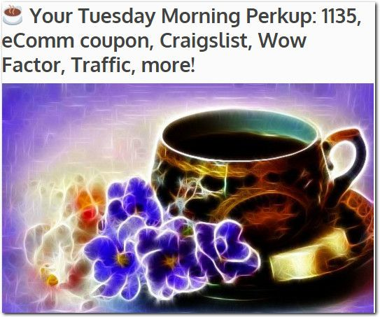 ☕ Your Tuesday Morning Perkup: 1135, eComm coupon, Craigslist, Wow Factor, Traffic, more!