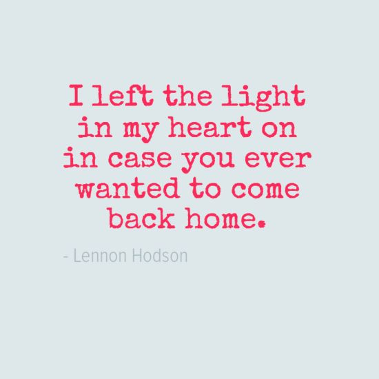 """I left the light in my heart on in case you ever wanted to come back home."" - Lennon Hodson. #quote #love #LennonHodson"