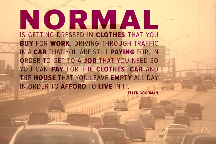Normal is getting dressed in clothes that you buy for work, driving through traffic in a car that you are still paying for, in order to get to a job that you need so you can pay for the clothes, car and the house that you leave empty all day in order to afford to live in it.