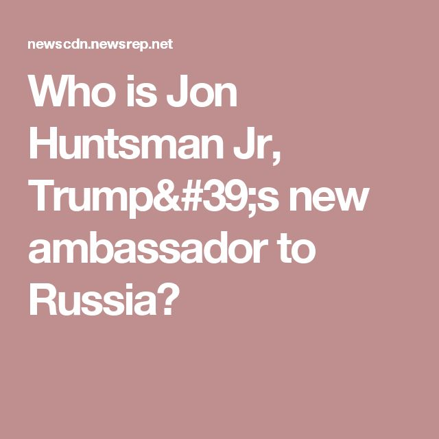 Who is Jon Huntsman Jr, Trump's new ambassador to Russia?