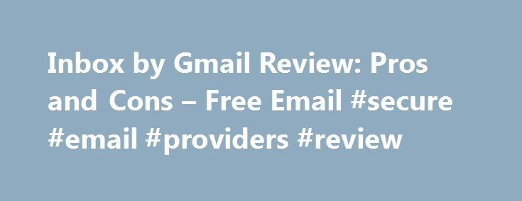 Inbox by Gmail Review: Pros and Cons – Free Email #secure #email #providers #review http://puerto-rico.remmont.com/inbox-by-gmail-review-pros-and-cons-free-email-secure-email-providers-review/  # Inbox by Gmail Review – Free Email Service Believe it or not, our free, daily newsletter can help you use tech better and declutter your inbox. Sign up now! How does this look and work, you wonder? Inbox by Gmail Sorts and Buckets Emails Automatically Instead of a list of messages or conversations…