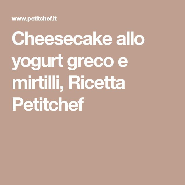 Cheesecake allo yogurt greco e mirtilli, Ricetta Petitchef
