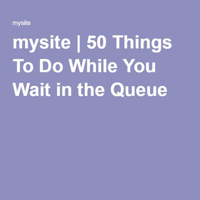 mysite | 50 Things To Do While You Wait in the Queue