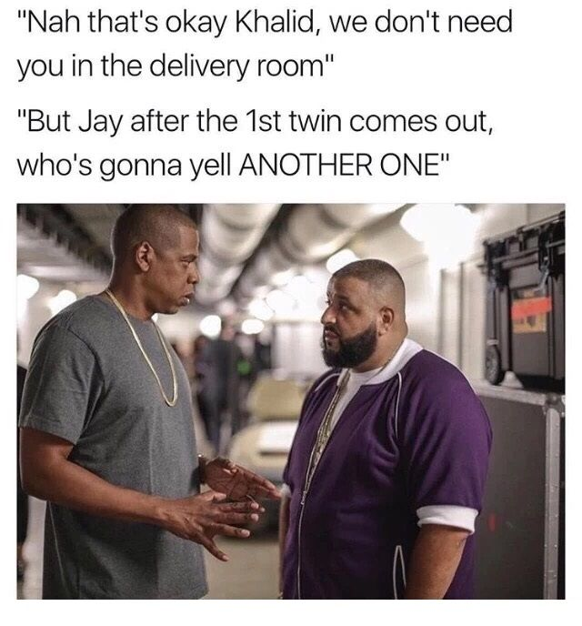 Jay-Z explaining to DJ Khalid that they don't need him in the delivery room to yell ANOTHER ONE