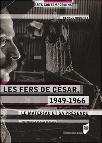 Les fers de César, 1949-1966: Le matériau et sa présence. - Renaud Bouchet