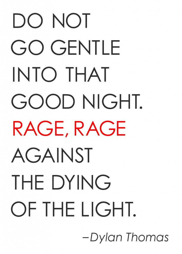 "Quotes to consider: ""Do not go gentle into that good night. Rage, rage against the dying of the light."""