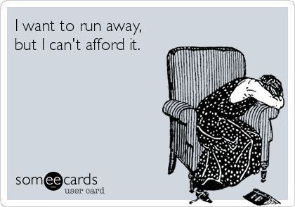 I want to run away, but I can't afford it. | Cry For Help Ecard