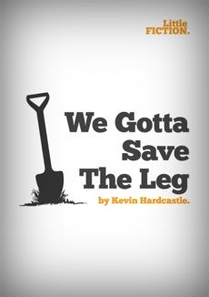 We Gotta Save The Leg by Kevin Hardcastle. A gritty short story about friendship and other criminal activities.
