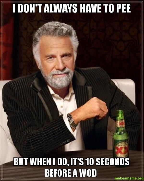 I don't always have to pee - But when I do, it's 10 seconds before a WOD  - The Most Interesting Man in the World | Make a Meme