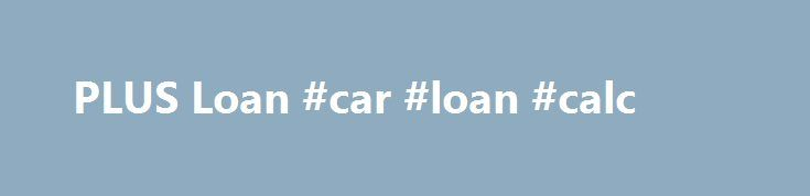 PLUS Loan #car #loan #calc http://japan.remmont.com/plus-loan-car-loan-calc/  #plus loans # PLUS Loan Information Program Overview The Federal Direct PLUS Loan allows parents to borrow funds to pay for the educational expenses of their dependent, undergraduate students. It is a non-need based loan. To obtain a PLUS loan, parents cannot have an adverse credit history. The PLUS loan is for families who: are not eligible for other types of financial aid, have unusual costs above the standard…