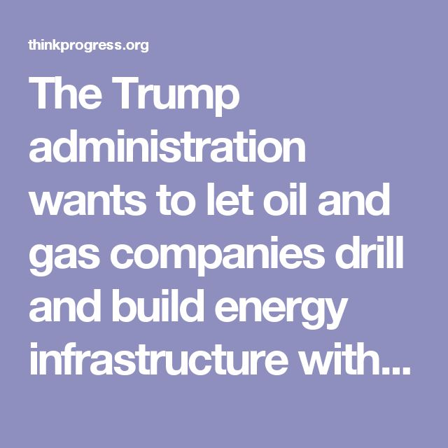 The Trump administration wants to let oil and gas companies drill and build energy infrastructure without the federal government standing in the way.