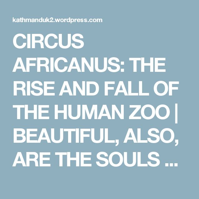 CIRCUS AFRICANUS: THE RISE AND FALL OF THE HUMAN ZOO | BEAUTIFUL, ALSO, ARE THE SOULS OF MY BLACK SISTERS