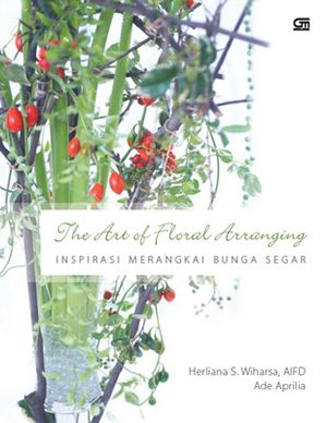 The Art of Floral Arranging – Inspirasi Merangkai Bunga Segar by Ade Aprilia