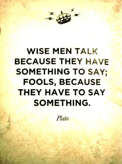 """Wise men talk because they have something to say; fools, because they have to say something.""  Plato"