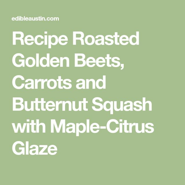 Recipe Roasted Golden Beets, Carrots and Butternut Squash with Maple-Citrus Glaze
