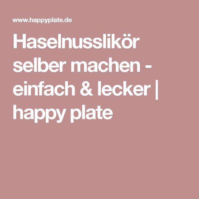 Haselnusslikör selber machen - einfach & lecker   happy plate