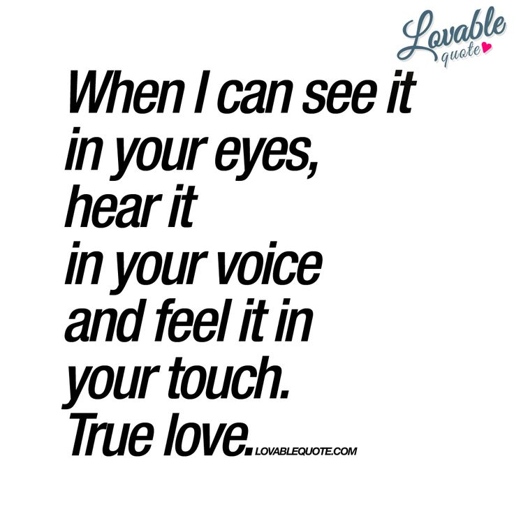 """When I can see it in your eyes, hear it in your voice and feel it in your touch. True love."" 