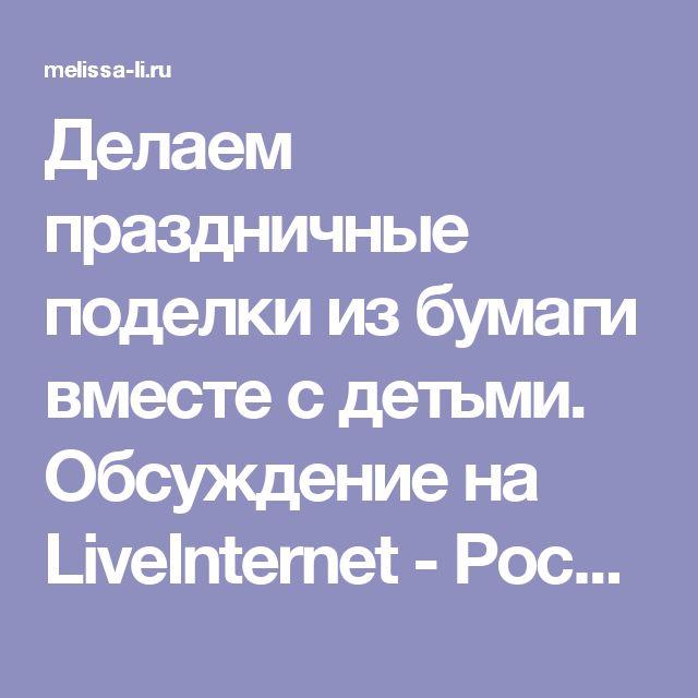 Делаем праздничные поделки из бумаги вместе с детьми. Обсуждение на LiveInternet - Российский Сервис Онлайн-Дневников