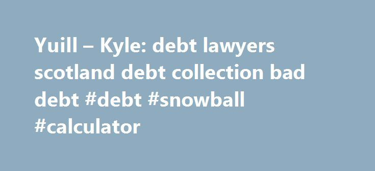 Yuill – Kyle: debt lawyers scotland debt collection bad debt #debt #snowball #calculator http://debt.remmont.com/yuill-kyle-debt-lawyers-scotland-debt-collection-bad-debt-debt-snowball-calculator/  #debt lawyers # Do you have Trouble Collecting Bad Debts? Are you Our Client? Perhaps you would like to track your case/s online? You can do this via our dedicated extranet at www.ykonline.co.uk. You will be able to view letters sent to your debtor as well as any other case developments. DIY…