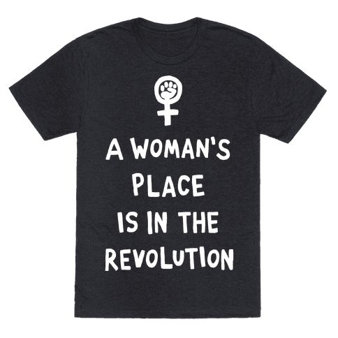 A Woman's Place Is In The Revolution - Show off your hatred for the President elect with this anti-Donald Trump inspired, nasty women, feminism inspired shirt! Fight for equal rights with your fellow nasty women!