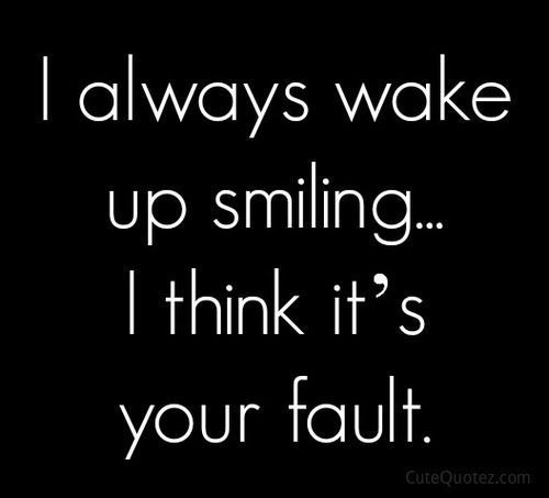 I Always Wake Up Smiling…I Think Its Your Fault Pictures, Photos, and Images f… – Robyn Marchand