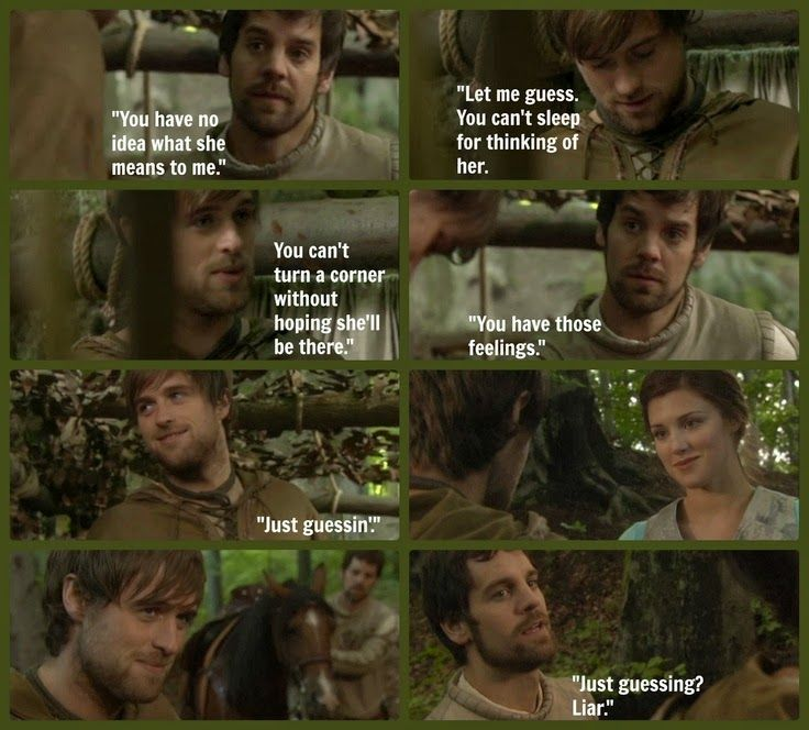 Robin Hood (BBC).  ''You have no idea what she means to me.''  ''Let me guess: you can't sleep for thinking of her. You can't turn a corner without hoping she'll be there.'' ...
