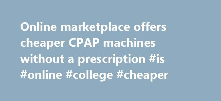 Online marketplace offers cheaper CPAP machines without a prescription #is #online #college #cheaper http://swaziland.nef2.com/online-marketplace-offers-cheaper-cpap-machines-without-a-prescription-is-online-college-cheaper/  # Online marketplace offers cheaper CPAP machines without a prescription A CPAP face mask and hose. (iStock) There is a large market for unauthorized online sales of secondhand continuous positive airway pressure (CPAP) devices, which treat obstructive sleep apnea…