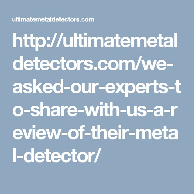 http://ultimatemetaldetectors.com/we-asked-our-experts-to-share-with-us-a-review-of-their-metal-detector/