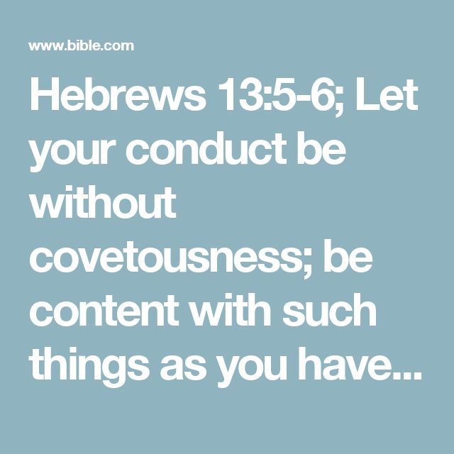 "Hebrews 13:5-6; Let  your conduct be without covetousness; be content with such things as you have. For He Himself has said, #Gen. 28:15; Deut. 31:6, 8; Josh. 1:5""I will never leave you nor forsake you."" So we may boldly say:"