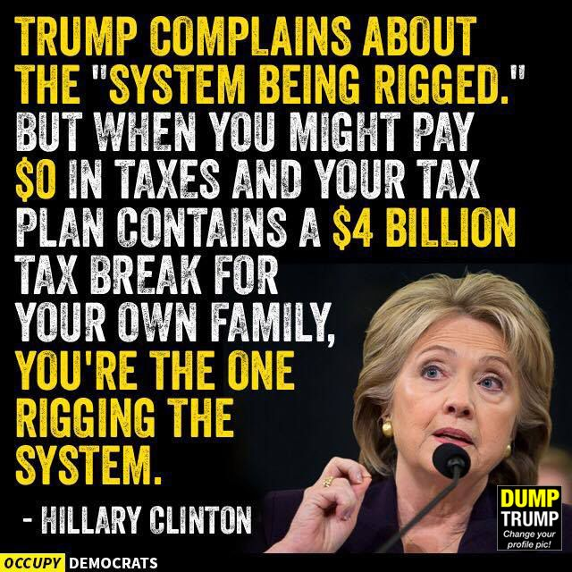 Trump complains about the system being rigged, but when you might pay zero in taxes & your tax plan contains a $4 billion tax break for your own family, you're the one rigging the system. Hillary Clinton