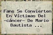 http://tecnoautos.com/wp-content/uploads/imagenes/tendencias/thumbs/fans-se-convierten-en-victimas-del-cancer-de-mario-bautista.jpg Mario Bautista. Fans se convierten en víctimas del ?cáncer? de Mario Bautista ..., Enlaces, Imágenes, Videos y Tweets - http://tecnoautos.com/actualidad/mario-bautista-fans-se-convierten-en-victimas-del-cancer-de-mario-bautista/