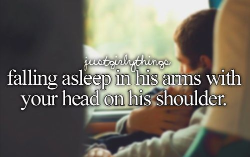 falling asleep in his arms with your head on his shoulder #justgirlythings