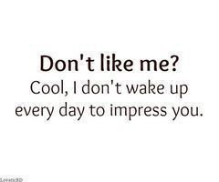 Don't like me? Cool. . .