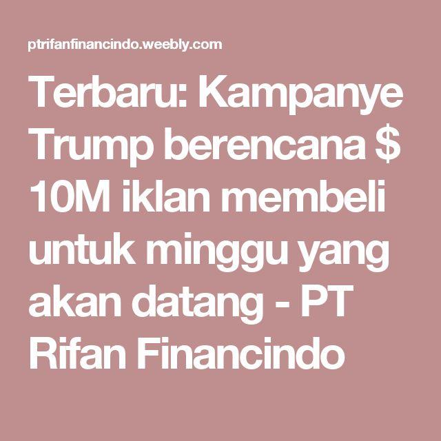 Terbaru: Kampanye Trump berencana $ 10M iklan membeli untuk minggu yang akan datang - PT Rifan Financindo