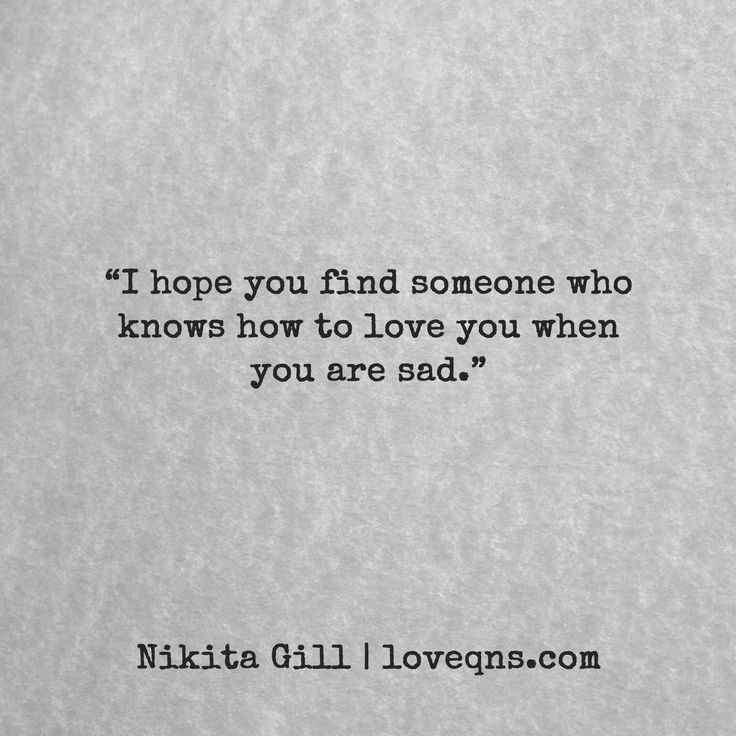 """I hope you find someone who knows how to love you when you are sad."" ― Nikita Gill * loveqns, loveqns.com, quote, quotes, story, passion, love, desire, lust, romance, romanticism, heartbreak, heartbroken, longing, devotion, poetry, paramour, amour, devotion,"