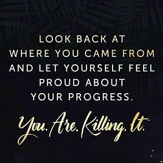 """Be proud of how far you've come!"