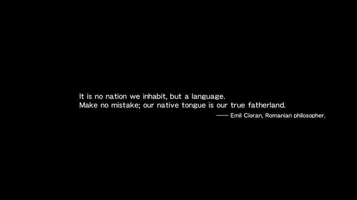 No es una nación la que habitamos, sino un lenguaje. No te equivoques; nuestra lengua madre es nuestra verdadera patria. - Emil Cioran, filósofo rumano.