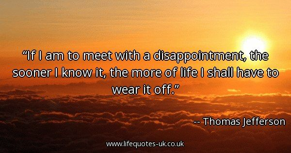 Quote of the day: If I am to meet with a disappointment, the sooner I know it, the more of life I shall have to wear it off. - Thomas Jefferson  ► View quote in www.lifequotes-uk.co.uk/57940 ► Customize image www.lifequotes-uk.co.uk/customize-image/57940/600x315 ► More quotes in www.lifequotes-uk.co.uk #LifeQuotes #QuoteOfTheDay #Quotes #Life